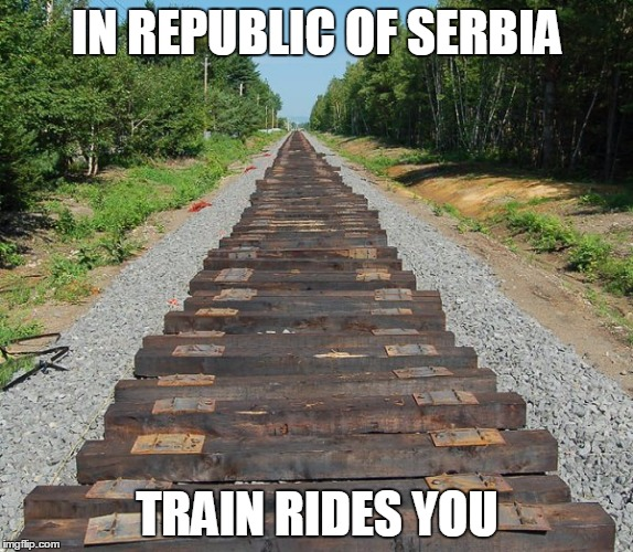 IN REPUBLIC OF SERBIA | IN REPUBLIC OF SERBIA TRAIN RIDES YOU | image tagged in republic,serbia,train,ride,you | made w/ Imgflip meme maker