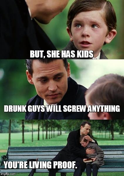 Finding Neverland Meme | BUT, SHE HAS KIDS DRUNK GUYS WILL SCREW ANYTHING YOU'RE LIVING PROOF. | image tagged in memes,finding neverland | made w/ Imgflip meme maker