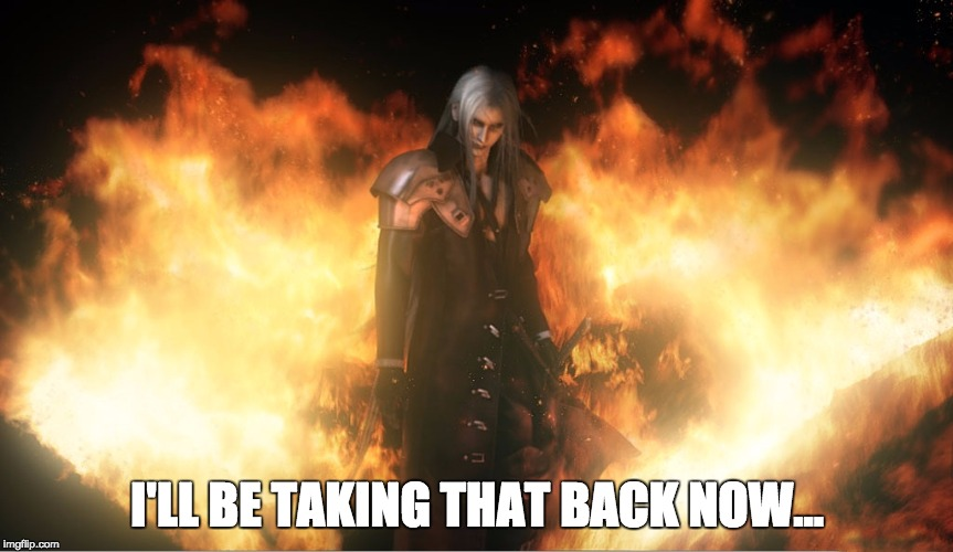 Sephiroth and His Sword | I'LL BE TAKING THAT BACK NOW... | image tagged in sephiroth in fire,final fantasy vii,final fantasy 7 | made w/ Imgflip meme maker