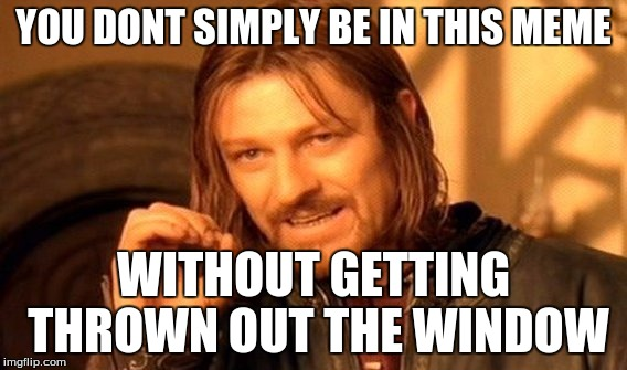One Does Not Simply Meme | YOU DONT SIMPLY BE IN THIS MEME WITHOUT GETTING THROWN OUT THE WINDOW | image tagged in memes,one does not simply | made w/ Imgflip meme maker