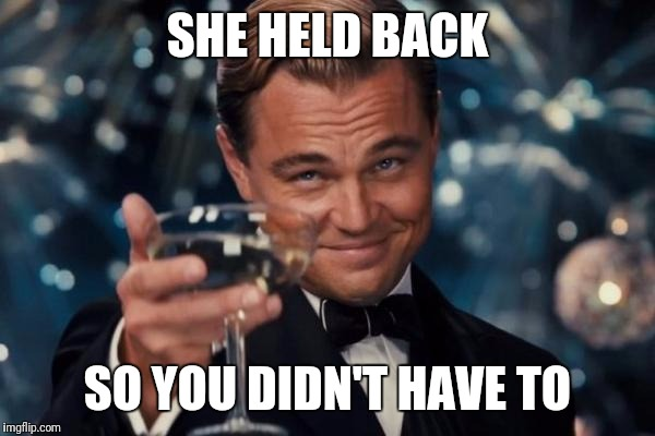 Leonardo Dicaprio Cheers Meme | SHE HELD BACK SO YOU DIDN'T HAVE TO | image tagged in memes,leonardo dicaprio cheers | made w/ Imgflip meme maker