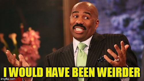 Steve Harvey Meme | I WOULD HAVE BEEN WEIRDER | image tagged in memes,steve harvey | made w/ Imgflip meme maker
