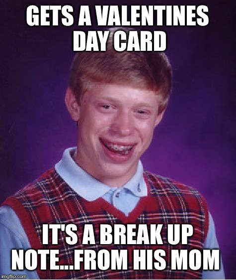 Bad Luck Brian Meme | GETS A VALENTINES DAY CARD IT'S A BREAK UP NOTE...FROM HIS MOM | image tagged in memes,bad luck brian | made w/ Imgflip meme maker