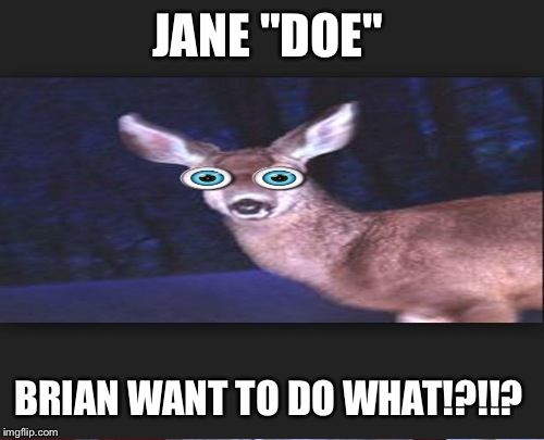 "JANE ""DOE"" BRIAN WANT TO DO WHAT!?!!? 