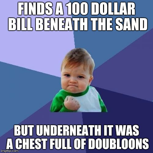 Success Kid | FINDS A 100 DOLLAR BILL BENEATH THE SAND BUT UNDERNEATH IT WAS A CHEST FULL OF DOUBLOONS | image tagged in memes,success kid | made w/ Imgflip meme maker