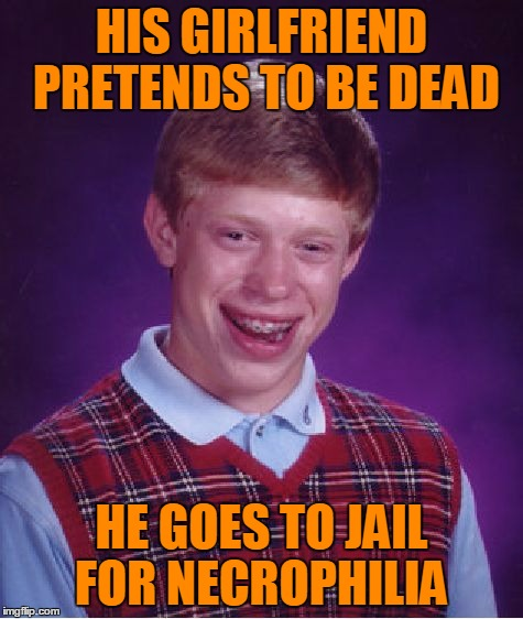 Bad Luck Brian Meme | HIS GIRLFRIEND PRETENDS TO BE DEAD HE GOES TO JAIL FOR NECROPHILIA | image tagged in memes,bad luck brian | made w/ Imgflip meme maker