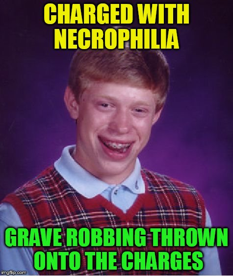 Bad Luck Brian Meme | CHARGED WITH NECROPHILIA GRAVE ROBBING THROWN ONTO THE CHARGES | image tagged in memes,bad luck brian | made w/ Imgflip meme maker