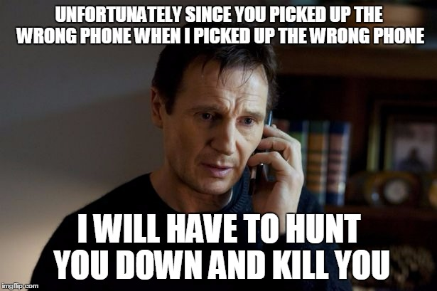 UNFORTUNATELY SINCE YOU PICKED UP THE WRONG PHONE WHEN I PICKED UP THE WRONG PHONE I WILL HAVE TO HUNT YOU DOWN AND KILL YOU | made w/ Imgflip meme maker