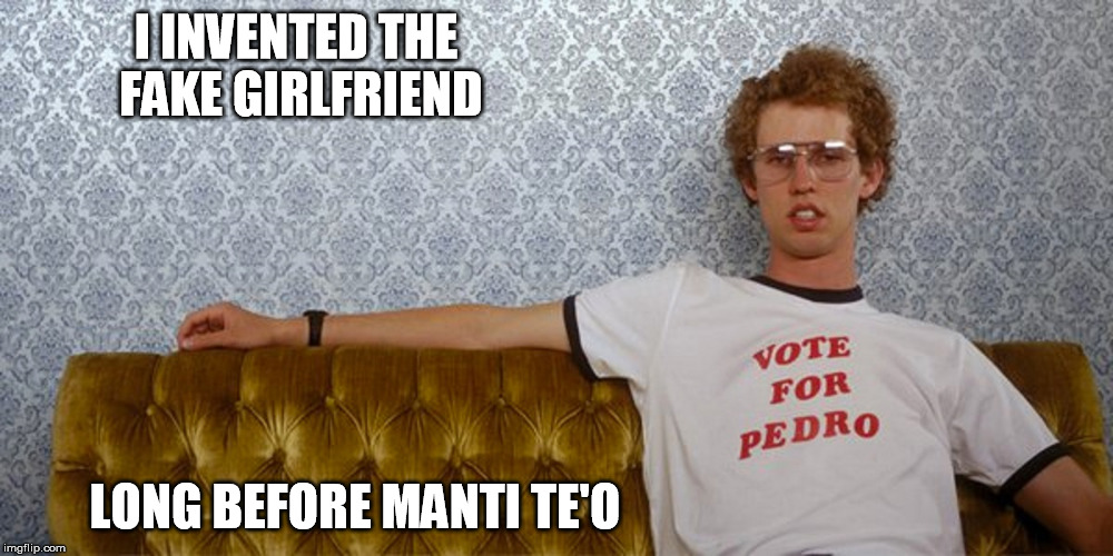 lets give credit where its due | I INVENTED THE FAKE GIRLFRIEND LONG BEFORE MANTI TE'O | image tagged in napoleon dynamite,manti te'o,fake girlfriend,overly attached girlfriend,funny meme | made w/ Imgflip meme maker