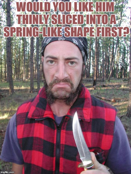 WOULD YOU LIKE HIM THINLY SLICED INTO A SPRING-LIKE SHAPE FIRST? | made w/ Imgflip meme maker