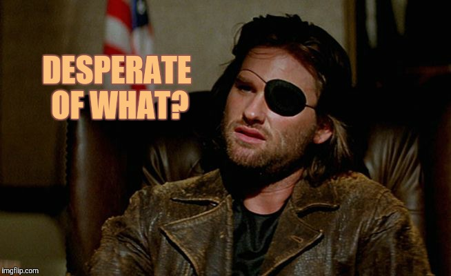 Snake Plissken asks,,, | DESPERATE OF WHAT? | image tagged in snake plissken asks   | made w/ Imgflip meme maker