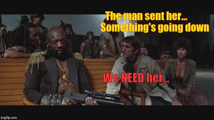 The man sent her...         Something's going down We NEED her,,, | made w/ Imgflip meme maker