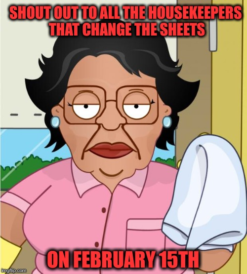 A thankless job... ❤️ | SHOUT OUT TO ALL THE HOUSEKEEPERS THAT CHANGE THE SHEETS ON FEBRUARY 15TH | image tagged in consuela1,valentine's day | made w/ Imgflip meme maker