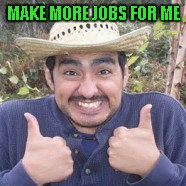 MAKE MORE JOBS FOR ME | made w/ Imgflip meme maker