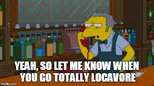 YEAH, SO LET ME KNOW WHEN YOU GO TOTALLY LOCAVORE | made w/ Imgflip meme maker