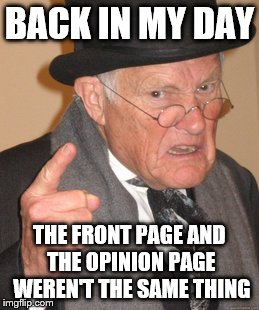 Back In My Day Meme | BACK IN MY DAY THE FRONT PAGE AND THE OPINION PAGE WEREN'T THE SAME THING | image tagged in memes,back in my day | made w/ Imgflip meme maker
