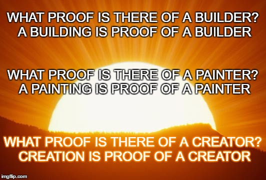 sunrise | WHAT PROOF IS THERE OF A BUILDER? A BUILDING IS PROOF OF A BUILDER WHAT PROOF IS THERE OF A CREATOR? CREATION IS PROOF OF A CREATOR WHAT PRO | image tagged in sunrise | made w/ Imgflip meme maker