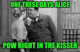 ONE THESE DAYS ALICE POW RIGHT IN THE KISSER | made w/ Imgflip meme maker