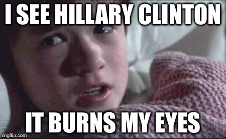 I See Dead People Meme | I SEE HILLARY CLINTON IT BURNS MY EYES | image tagged in memes,i see dead people | made w/ Imgflip meme maker