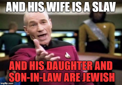 Picard Wtf Meme | AND HIS WIFE IS A SLAV AND HIS DAUGHTER AND SON-IN-LAW ARE JEWISH | image tagged in memes,picard wtf | made w/ Imgflip meme maker