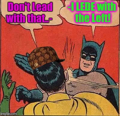 I JUSYT rub Some folks the wrong way, I suppose. | Don't Lead with that..- -I LEDE with the Left! | image tagged in memes,batman slapping robin,scumbag,manners,emily post meet marquis de queensbury,mike tyson mysteries | made w/ Imgflip meme maker