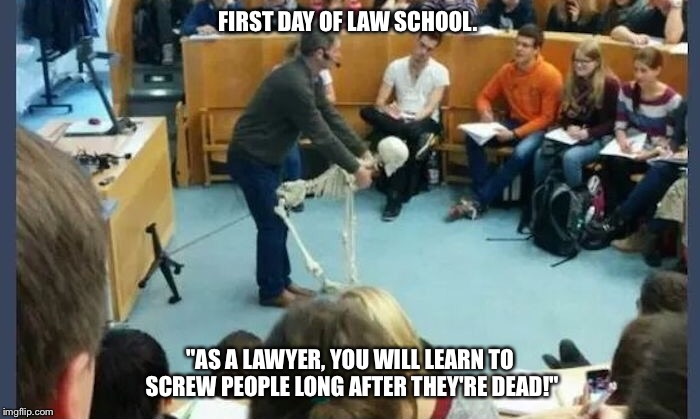 "FIRST DAY OF LAW SCHOOL. ""AS A LAWYER, YOU WILL LEARN TO SCREW PEOPLE LONG AFTER THEY'RE DEAD!"" 