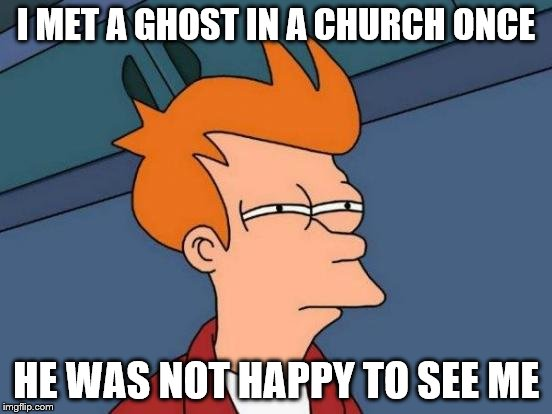 Futurama Fry Meme | I MET A GHOST IN A CHURCH ONCE HE WAS NOT HAPPY TO SEE ME | image tagged in memes,futurama fry | made w/ Imgflip meme maker
