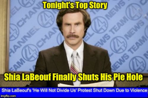 Imagine Living Next To This Asshole | Tonight's Top Story Shia LaBeouf Finally Shuts His Pie Hole | image tagged in shia labeouf just do it,ron burgundy | made w/ Imgflip meme maker