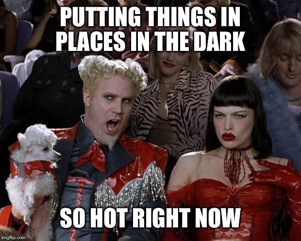 Mugatu So Hot Right Now Meme | PUTTING THINGS IN PLACES IN THE DARK SO HOT RIGHT NOW | image tagged in memes,mugatu so hot right now | made w/ Imgflip meme maker