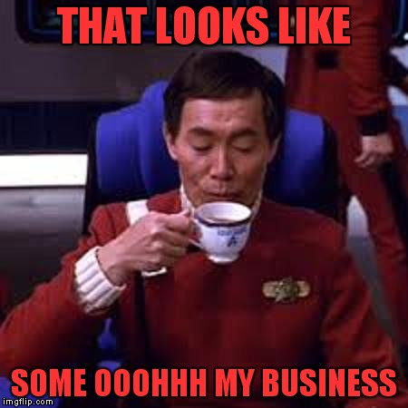 Sulu that's ooohh my business | THAT LOOKS LIKE SOME OOOHHH MY BUSINESS | image tagged in sulu that's ooohh my business | made w/ Imgflip meme maker