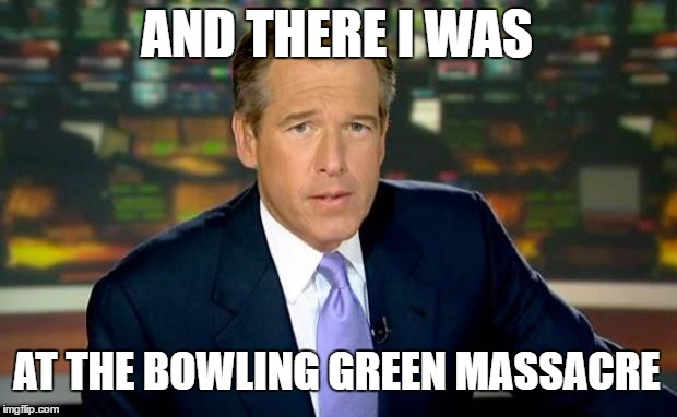Fake News? . . . | AND THERE I WAS AT THE BOWLING GREEN MASSACRE | image tagged in memes,brian williams was there,bowling green massacre | made w/ Imgflip meme maker