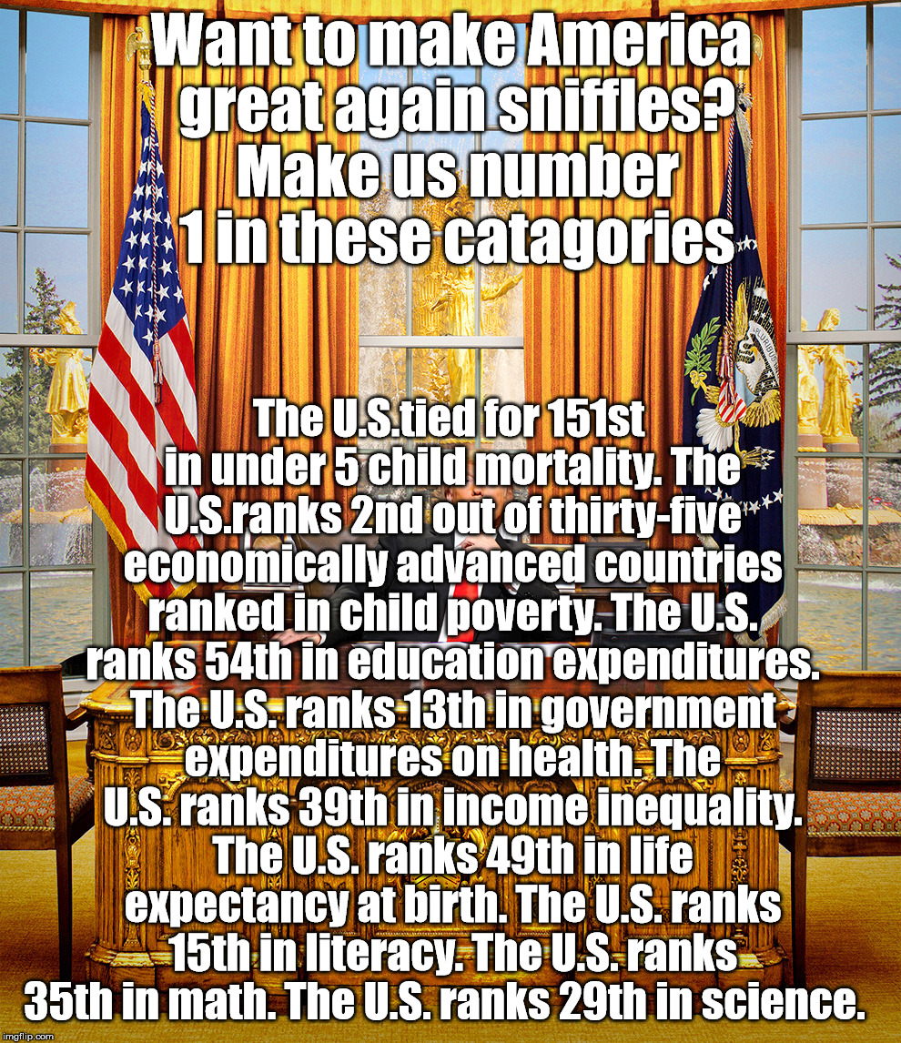 TRUMP TO GOP | Want to make America great again sniffles? Make us number 1 in these catagories The U.S.tied for 151st in under 5 child mortality. The U.S.r | image tagged in trump to gop | made w/ Imgflip meme maker