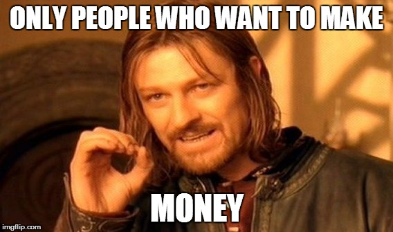 One Does Not Simply Meme | ONLY PEOPLE WHO WANT TO MAKE MONEY | image tagged in memes,one does not simply | made w/ Imgflip meme maker