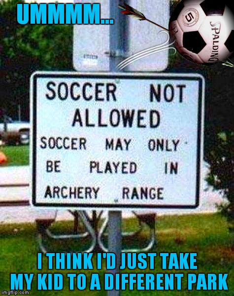 Who plays soccer in an archery range I mean honestly!! | UMMMM... I THINK I'D JUST TAKE MY KID TO A DIFFERENT PARK | image tagged in funny signs,crazyroadsigns,a friendly game of soccer | made w/ Imgflip meme maker