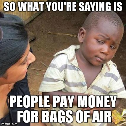 Third World Skeptical Kid Meme | SO WHAT YOU'RE SAYING IS PEOPLE PAY MONEY FOR BAGS OF AIR | image tagged in memes,third world skeptical kid | made w/ Imgflip meme maker