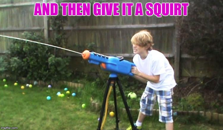 AND THEN GIVE IT A SQUIRT | made w/ Imgflip meme maker
