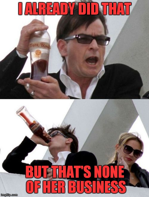 Charlie Sheen none of your business | I ALREADY DID THAT BUT THAT'S NONE OF HER BUSINESS | image tagged in charlie sheen none of your business | made w/ Imgflip meme maker