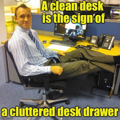Relaxed Office Guy | A clean desk is the sign of a cluttered desk drawer | image tagged in memes,relaxed office guy | made w/ Imgflip meme maker