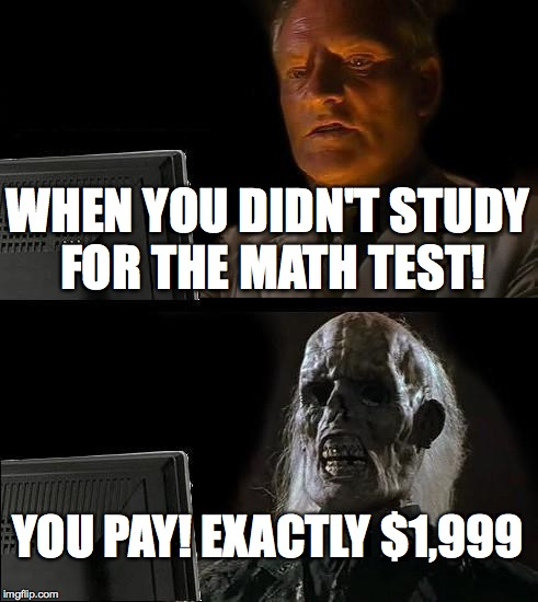 Ill Just Wait Here Meme | WHEN YOU DIDN'T STUDY FOR THE MATH TEST! YOU PAY! EXACTLY $1,999 | image tagged in memes,ill just wait here | made w/ Imgflip meme maker