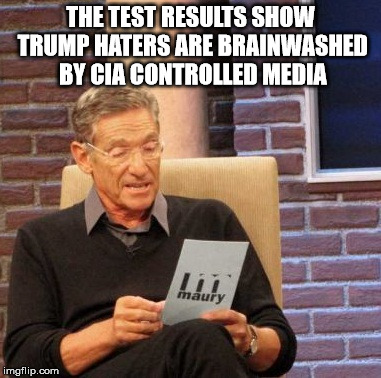 Maury Lie Detector Meme | THE TEST RESULTS SHOW TRUMP HATERS ARE BRAINWASHED BY CIA CONTROLLED MEDIA | image tagged in memes,maury lie detector | made w/ Imgflip meme maker