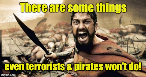 Sparta Leonidas Meme | There are some things even terrorists & pirates won't do! | image tagged in memes,sparta leonidas | made w/ Imgflip meme maker