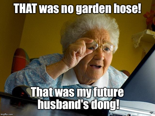 Grandma Finds The Internet Meme | THAT was no garden hose! That was my future husband's dong! | image tagged in memes,grandma finds the internet | made w/ Imgflip meme maker