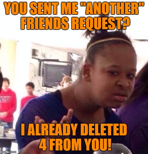 "When the Ex just won't give up!! Haven't had any real contact with the guy in 15 years! | YOU SENT ME ""ANOTHER"" FRIENDS REQUEST? I ALREADY DELETED 4 FROM YOU! 