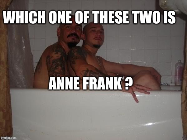 Deportation | WHICH ONE OF THESE TWO IS ANNE FRANK ? | image tagged in gay gangsters,mexican,illegal immigration,illegal aliens | made w/ Imgflip meme maker