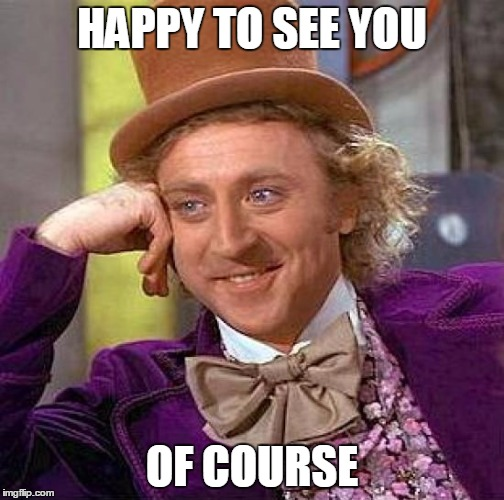 Creepy Condescending Wonka Meme | HAPPY TO SEE YOU OF COURSE | image tagged in memes,creepy condescending wonka | made w/ Imgflip meme maker