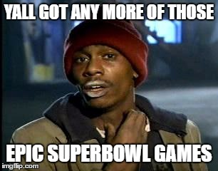 My favorite to date | YALL GOT ANY MORE OF THOSE EPIC SUPERBOWL GAMES | image tagged in memes,yall got any more of,superbowl | made w/ Imgflip meme maker