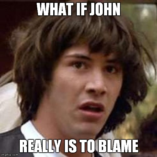 Conspiracy Keanu Meme | WHAT IF JOHN REALLY IS TO BLAME | image tagged in memes,conspiracy keanu | made w/ Imgflip meme maker