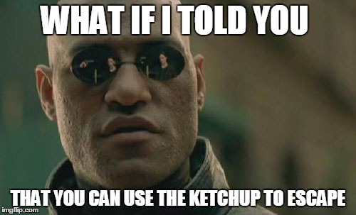 Sage advice from Morpheus | WHAT IF I TOLD YOU THAT YOU CAN USE THE KETCHUP TO ESCAPE | image tagged in memes,matrix morpheus,metal gear solid | made w/ Imgflip meme maker