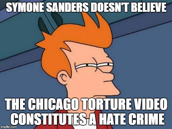 I'd Hate To See What Does | SYMONE SANDERS DOESN'T BELIEVE THE CHICAGO TORTURE VIDEO CONSTITUTES A HATE CRIME | image tagged in memes,futurama fry,cnn favorite | made w/ Imgflip meme maker