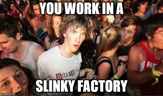YOU WORK IN A SLINKY FACTORY | made w/ Imgflip meme maker